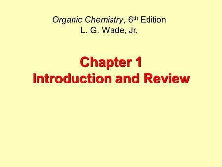 Chapter 1 Introduction and Review Organic Chemistry, 6 th Edition L. G. Wade, Jr.