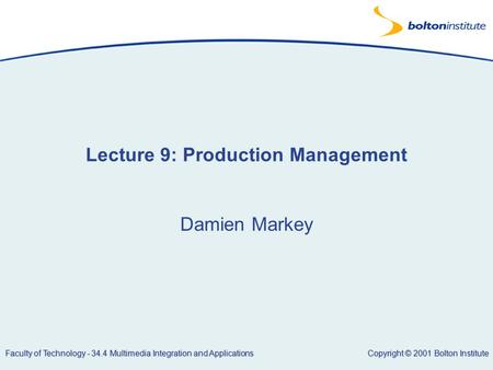 Copyright © 2001 Bolton Institute Faculty of Technology - 34.4 Multimedia Integration and Applications Lecture 9: Production Management Damien Markey.