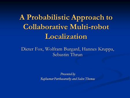 A Probabilistic Approach to Collaborative Multi-robot Localization Dieter Fox, Wolfram Burgard, Hannes Kruppa, Sebastin Thrun Presented by Rajkumar Parthasarathy.