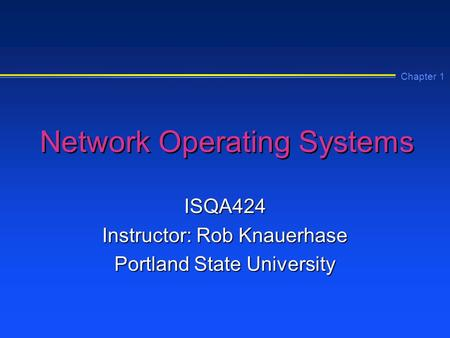 Chapter 1 Network Operating Systems ISQA424 Instructor: Rob Knauerhase Portland State University.