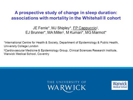 A prospective study of change in sleep duration: associations with mortality in the Whitehall II cohort JE Ferrie*, MJ Shipley*, FP Cappuccio §, EJ Brunner*,