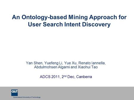 Queensland University of Technology An Ontology-based Mining Approach for User Search Intent Discovery Yan Shen, Yuefeng Li, Yue Xu, Renato Iannella, Abdulmohsen.