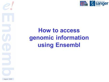 How to access genomic information using Ensembl August 2005.