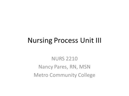 Nursing Process Unit III NURS 2210 Nancy Pares, RN, MSN Metro Community College.