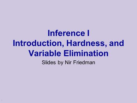 . Inference I Introduction, Hardness, and Variable Elimination Slides by Nir Friedman.