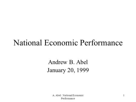 A. Abel: National Economic Performance 1 National Economic Performance Andrew B. Abel January 20, 1999.