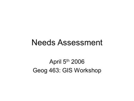 Needs Assessment April 5 th 2006 Geog 463: GIS Workshop.