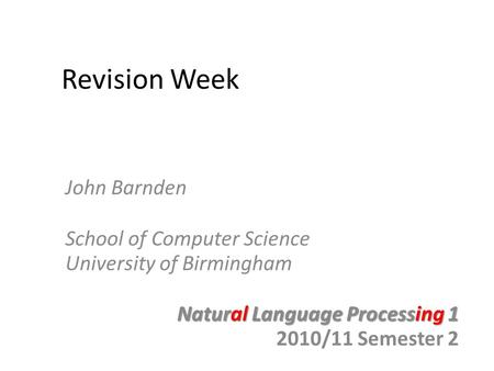 Revision Week John Barnden School of Computer Science University of Birmingham Natural Language Processing 1 2010/11 Semester 2.