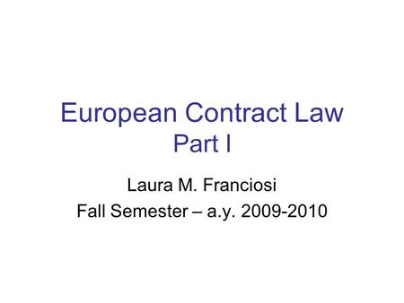 European Contract Law Part I Laura M. Franciosi Fall Semester – a.y. 2009-2010.