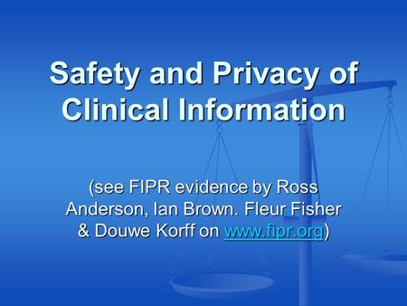 Safety and Privacy of Clinical Information (see FIPR evidence by Ross Anderson, Ian Brown. Fleur Fisher & Douwe Korff on www.fipr.org) www.fipr.org.