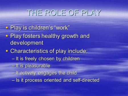 "THE ROLE OF PLAY  Play is children's ""work""  Play fosters healthy growth and development  Characteristics of play include: –It is freely chosen by children."