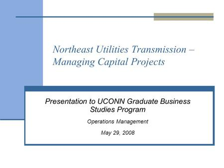Northeast Utilities Transmission – Managing Capital Projects Presentation to UCONN Graduate Business Studies Program Operations Management May 29, 2008.