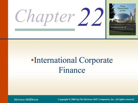 Chapter McGraw-Hill/Irwin Copyright © 2006 by The McGraw-Hill Companies, Inc. All rights reserved. 22 International Corporate Finance.