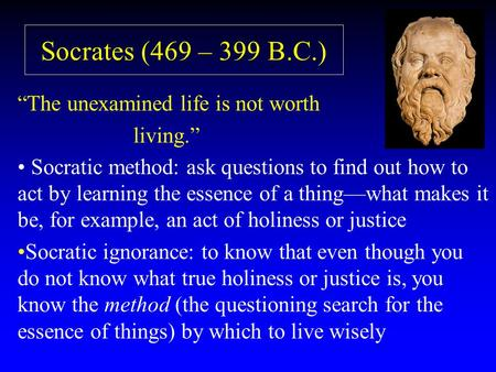"Socrates (469 – 399 B.C.) ""The unexamined life is not worth living."" Socratic method: ask questions to find out how to act by learning the essence of a."