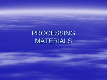 PROCESSING MATERIALS. Processing Materials Materials are processed to make them more useful --- changing from one form to anotherMaterials are processed.