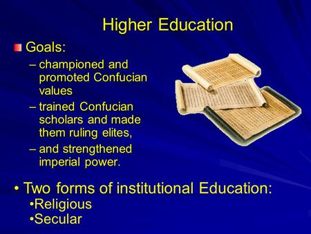 Higher Education Goals: –championed and promoted Confucian values –trained Confucian scholars and made them ruling elites, –and strengthened imperial power.