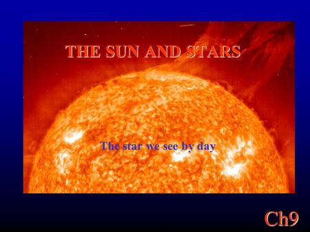 Ch9 THE SUN AND STARS The star we see by day. Ch9 The Sun, Our Star The Sun is an average star. From the Sun, we base our understanding of all stars in.