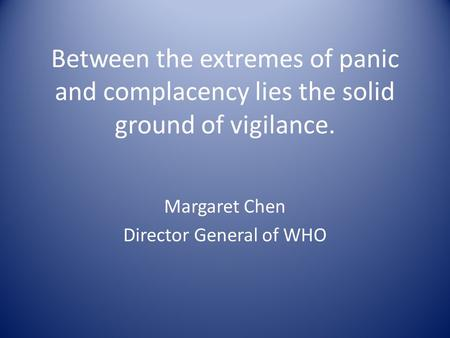 Between the extremes of panic and complacency lies the solid ground of vigilance. Margaret Chen Director General of WHO.