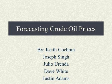 Forecasting Crude Oil Prices By: Keith Cochran Joseph Singh Julio Urenda Dave White Justin Adams.