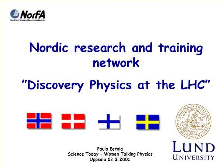 "Nordic research and training network ""Discovery Physics at the LHC"" Paula Eerola Science Today – Women Talking Physics Uppsala 23.3.2001."