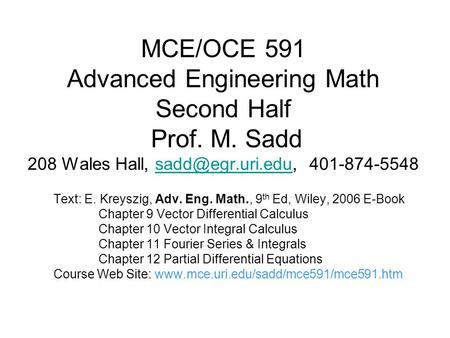 MCE/OCE 591 Advanced Engineering Math Second Half Prof. M. Sadd 208 Wales Hall,  Text: E. Kreyszig, Adv.