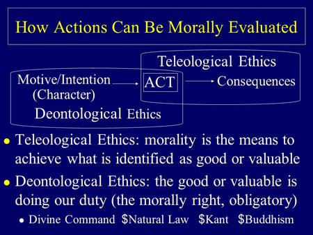 How Actions Can Be Morally Evaluated l Teleological Ethics: morality is the means to achieve what is identified as good or valuable l Deontological Ethics: