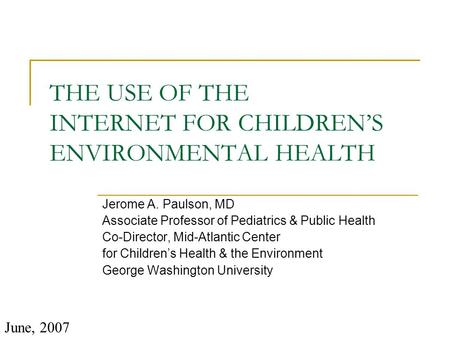 THE USE OF THE INTERNET FOR CHILDREN'S ENVIRONMENTAL HEALTH Jerome A. Paulson, MD Associate Professor of Pediatrics & Public Health Co-Director, Mid-Atlantic.