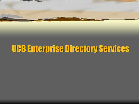 UCB Enterprise Directory Services. Directory Services – Project History  Requirements defined  Project commission & goals articulated  Project teams.