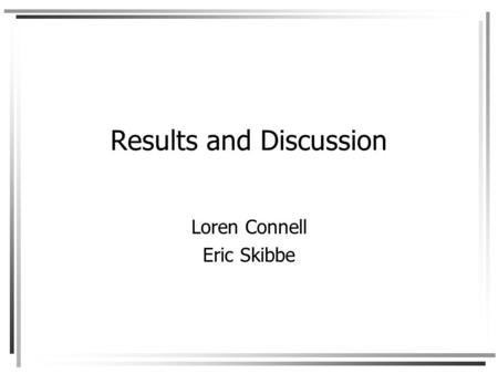 Results and Discussion Loren Connell Eric Skibbe.