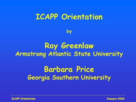 January 2003ICAPP Orientation by Ray Greenlaw Armstrong Atlantic State University Barbara Price Georgia Southern University.