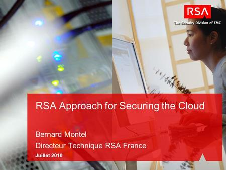 RSA Approach for Securing the Cloud Bernard Montel Directeur Technique RSA France Juillet 2010.