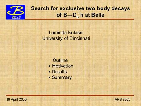 16 April 2005 APS 2005 Search for exclusive two body decays of B→D s * h at Belle Luminda Kulasiri University of Cincinnati Outline Motivation Results.
