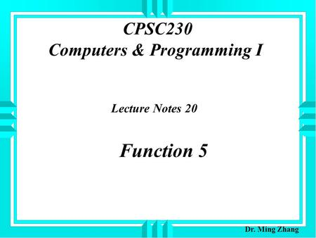CPSC230 Computers & Programming I Lecture Notes 20 Function 5 Dr. Ming Zhang.
