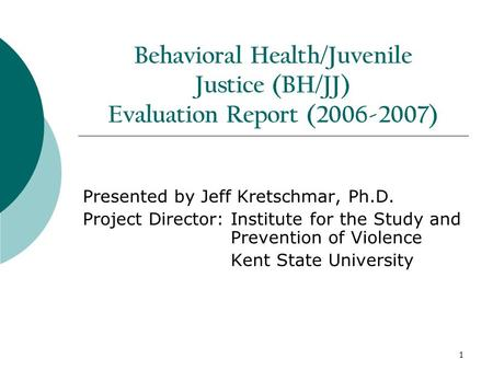 1 Behavioral Health/Juvenile Justice (BH/JJ) Evaluation Report (2006-2007) Presented by Jeff Kretschmar, Ph.D. Project Director: Institute for the Study.