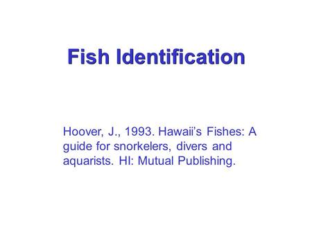 Fish Identification Hoover, J., 1993. Hawaii's Fishes: A guide for snorkelers, divers and aquarists. HI: Mutual Publishing.