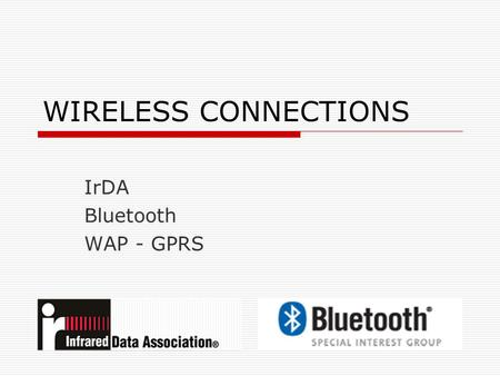 WIRELESS CONNECTIONS IrDA Bluetooth WAP - GPRS. IrDA  I nfrared D ata A ssociation founded 1993.