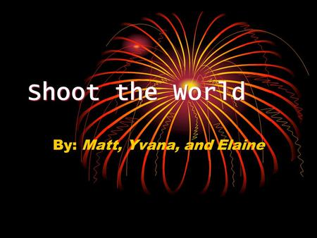 Shoot the World By: Matt, Yvana, and Elaine. The Main Idea The main idea of Shoot the World is, basically, to shoot everyone in the network. You are transported.