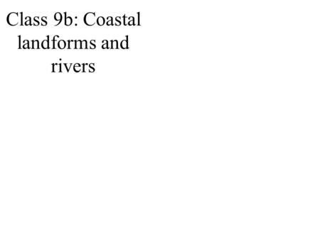 Class 9b: Coastal landforms and rivers. Ocean erosion.
