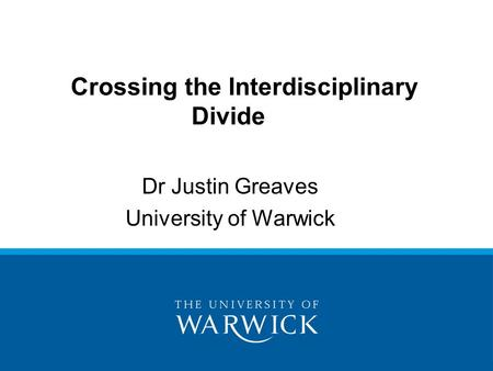 Dr Justin Greaves University of Warwick Crossing the Interdisciplinary Divide.