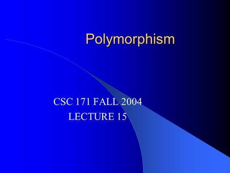 Polymorphism CSC 171 FALL 2004 LECTURE 15. Reading Read Chapter 9 of Horstmann.