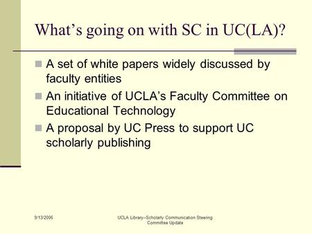 9/13/2006 UCLA Library--Scholarly Communication Steering Committee Update What's going on with SC in UC(LA)? A set of white papers widely discussed by.