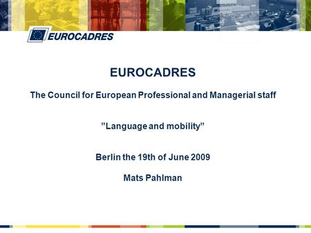 "EUROCADRES The Council for European Professional and Managerial staff ""Language and mobility"" Berlin the 19th of June 2009 Mats Pahlman."