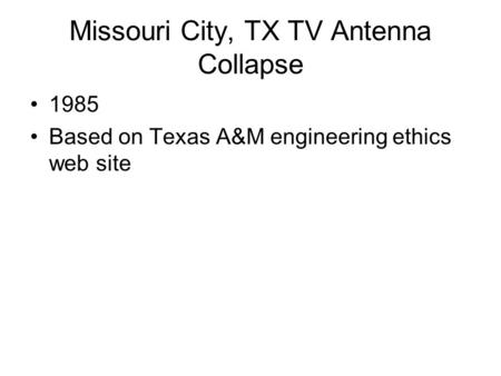 Missouri City, TX TV Antenna Collapse 1985 Based on Texas A&M engineering ethics web site.