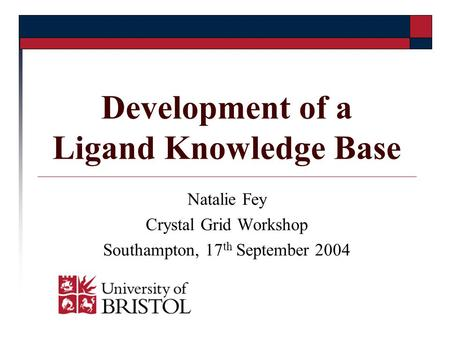 Development of a Ligand Knowledge Base Natalie Fey Crystal Grid Workshop Southampton, 17 th September 2004.