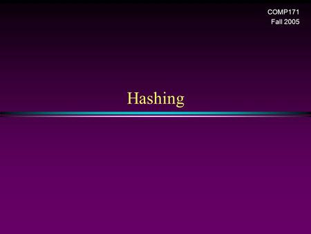Hashing COMP171 Fall 2005. Hashing 2 Hash table * Support the following operations n Find n Insert n Delete. (deletions may be unnecessary in some applications)