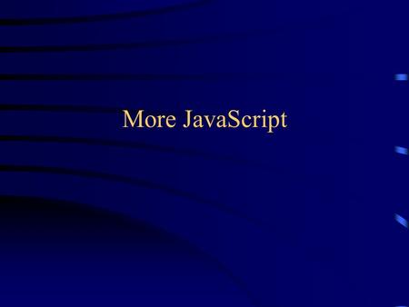 More JavaScript. Browser support JavaScript works on the following browsers: –Netscape 2 and up –Opera 3 and up –Hotjava 3 and up –iCab on Mac Classic.