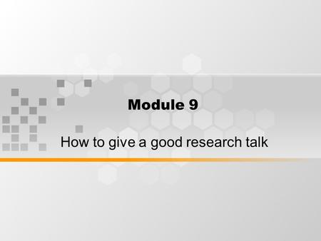 Module 9 How to give a good research talk. What's inside How to give a good research talk How to present a paper, a speaker's guide.