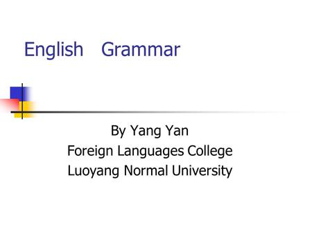 English Grammar By Yang Yan Foreign Languages College Luoyang Normal University.