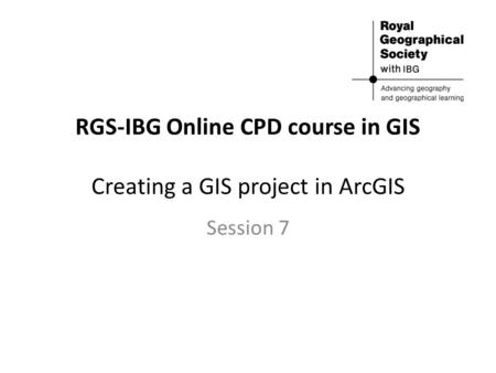 RGS-IBG Online CPD course in GIS Creating a GIS project in ArcGIS Session 7.
