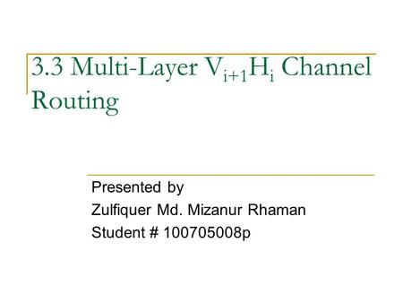 3.3 Multi-Layer V i+1 H i Channel Routing Presented by Zulfiquer Md. Mizanur Rhaman Student # 100705008p.